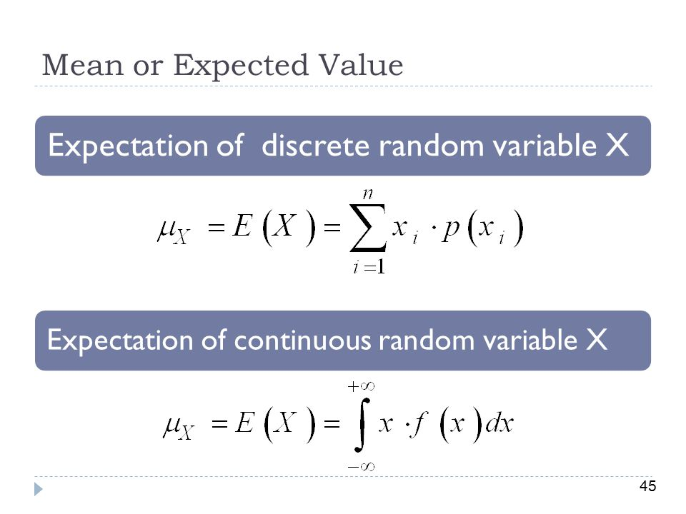45 Mean or Expected Value Expectation of discrete random variable X Expectation of continuous random variable X