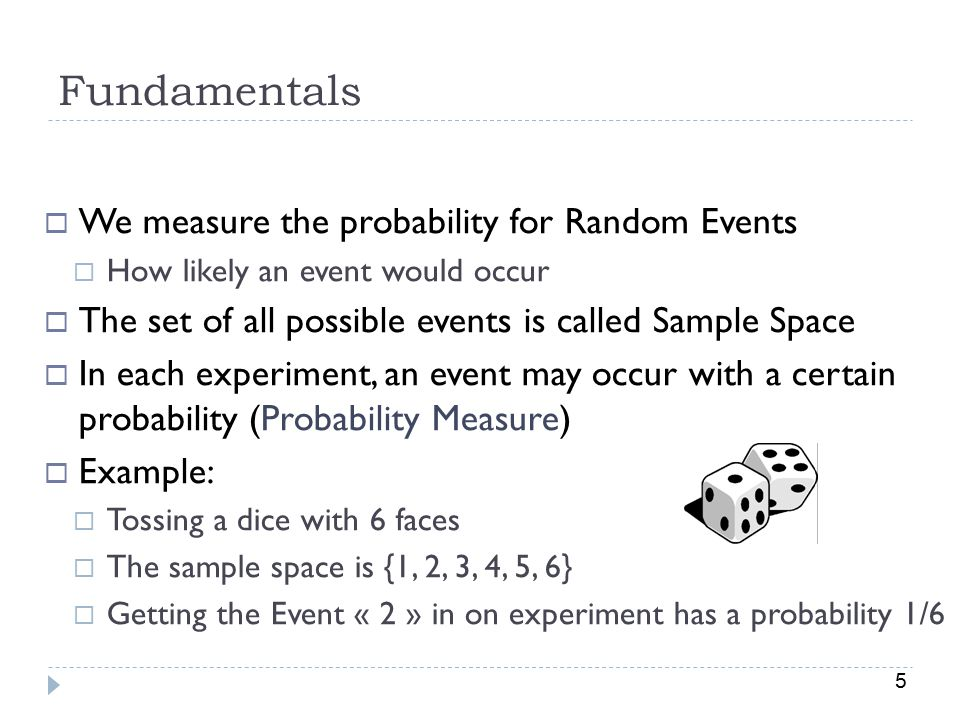 5 Fundamentals  We measure the probability for Random Events  How likely an event would occur  The set of all possible events is called Sample Space  In each experiment, an event may occur with a certain probability (Probability Measure)  Example:  Tossing a dice with 6 faces  The sample space is {1, 2, 3, 4, 5, 6}  Getting the Event « 2 » in on experiment has a probability 1/6