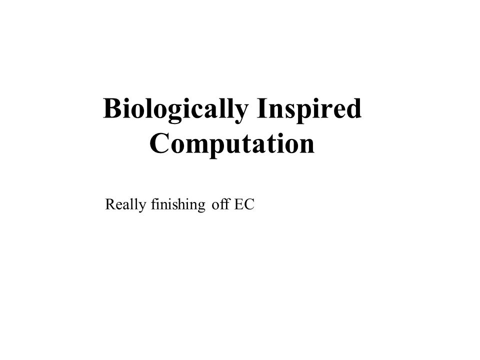 Biologically Inspired Computation Really finishing off EC