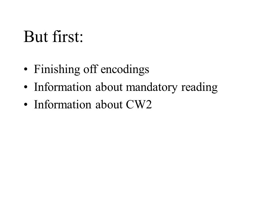 But first: Finishing off encodings Information about mandatory reading Information about CW2