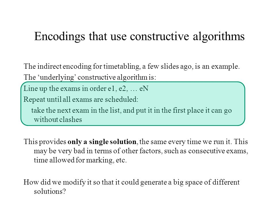 Encodings that use constructive algorithms The indirect encoding for timetabling, a few slides ago, is an example.