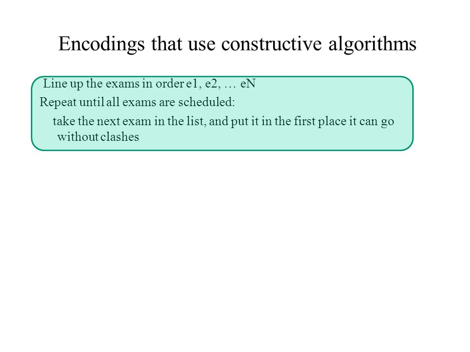 Encodings that use constructive algorithms Line up the exams in order e1, e2, … eN Repeat until all exams are scheduled: take the next exam in the list, and put it in the first place it can go without clashes