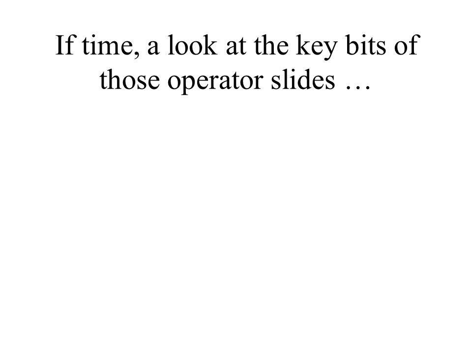 If time, a look at the key bits of those operator slides …