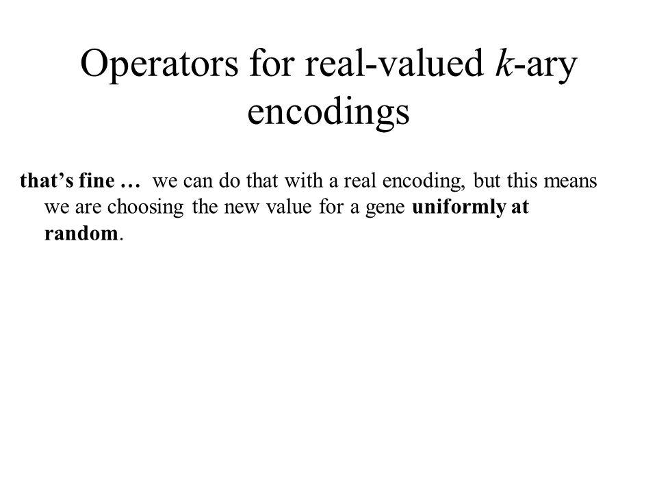 Operators for real-valued k-ary encodings that's fine … we can do that with a real encoding, but this means we are choosing the new value for a gene uniformly at random.