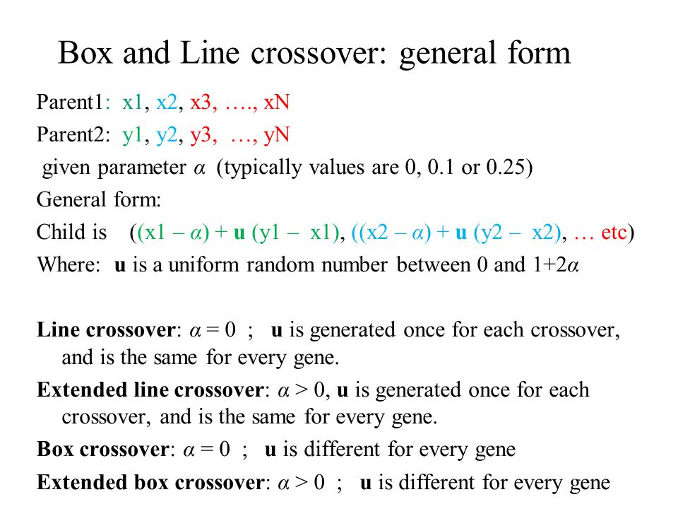 Box and Line crossover: general form Parent1: x1, x2, x3, …., xN Parent2: y1, y2, y3, …, yN given parameter α (typically values are 0, 0.1 or 0.25) Ge