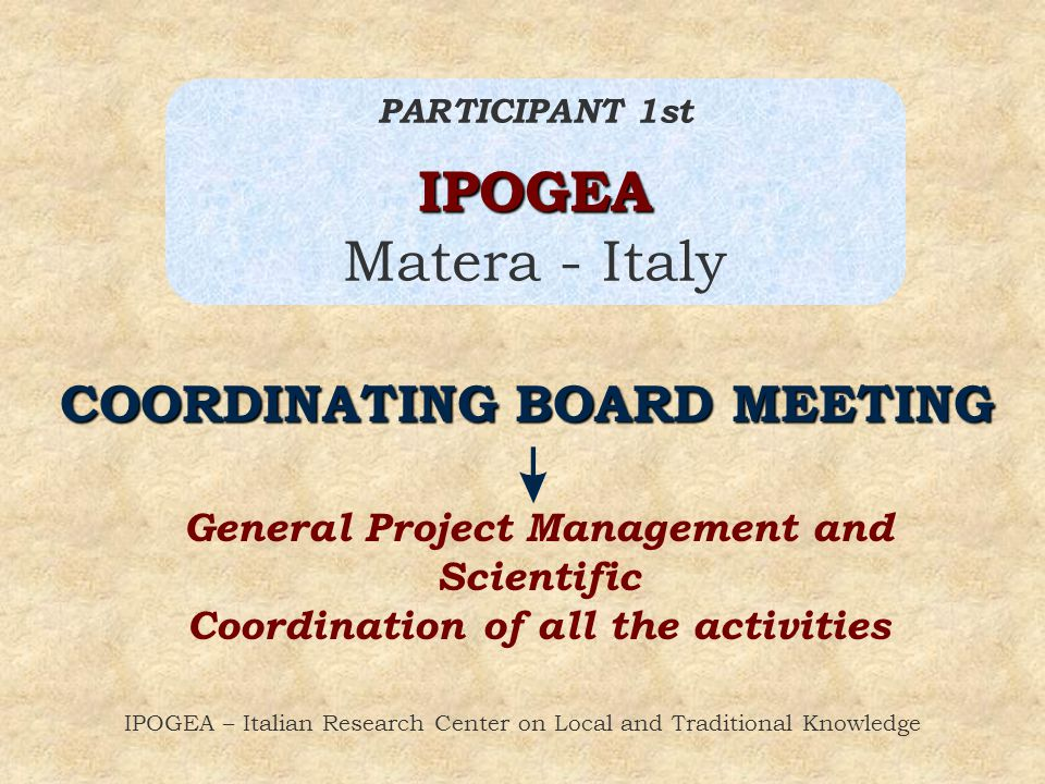 IPOGEA – Italian Research Center on Local and Traditional Knowledge PARTICIPANT 1stIPOGEA Matera - Italy COORDINATING BOARD MEETING General Project Management and Scientific Coordination of all the activities