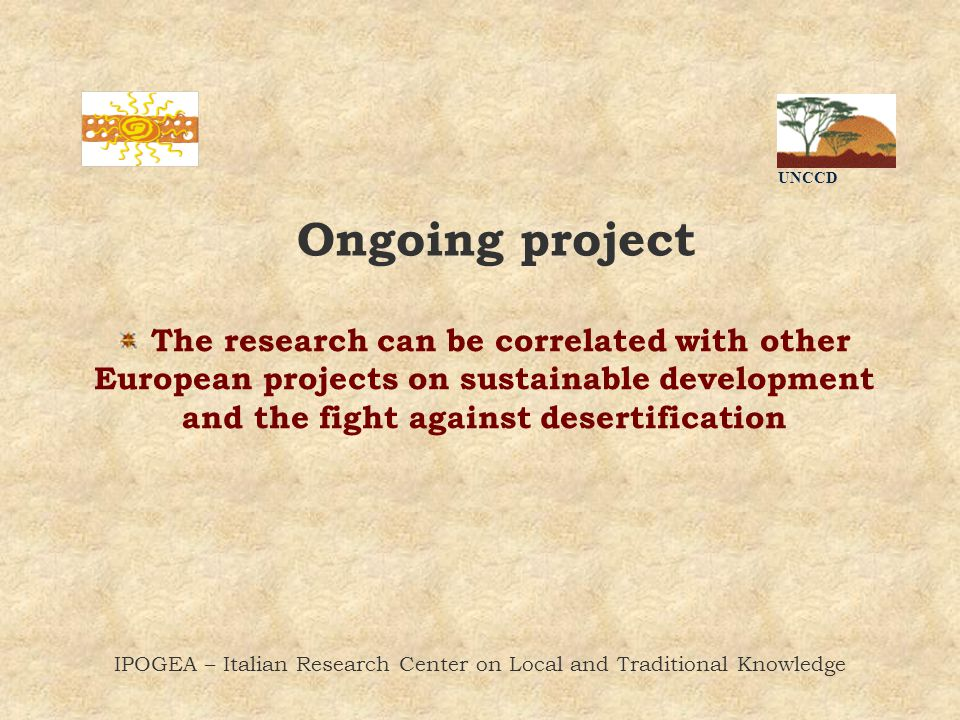 UNCCD IPOGEA – Italian Research Center on Local and Traditional Knowledge Ongoing project The research can be correlated with other European projects on sustainable development and the fight against desertification