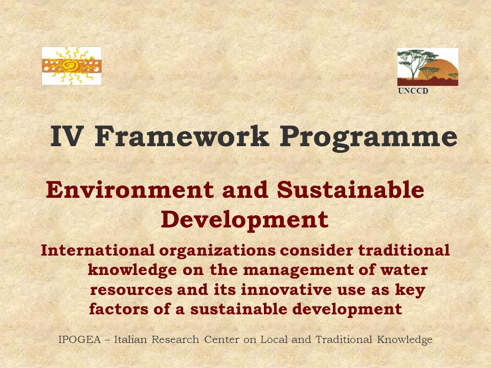 Environment and Sustainable Development UNCCD IPOGEA – Italian Research Center on Local and Traditional Knowledge IV Framework Programme International organizations consider traditional knowledge on the management of water resources and its innovative use as key factors of a sustainable development