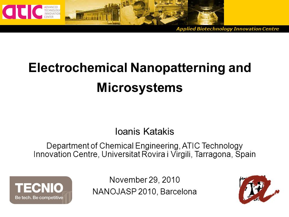 Applied Biotechnology Innovation Centre Electrochemical Nanopatterning and Microsystems Ioanis Katakis Department of Chemical Engineering, ATIC Technology Innovation Centre, Universitat Rovira i Virgili, Tarragona, Spain November 29, 2010 NANOJASP 2010, Barcelona