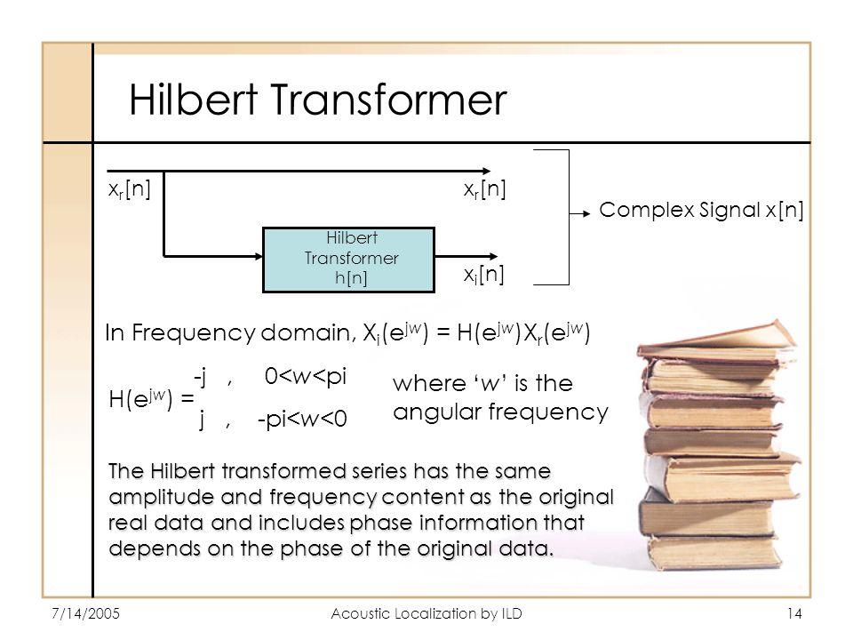 7/14/2005Acoustic Localization by ILD14 Hilbert Transformer x r [n] Complex Signal x[n] Hilbert Transformer h[n] x r [n] x i [n] -j, 0<w<pi j, -pi<w<0