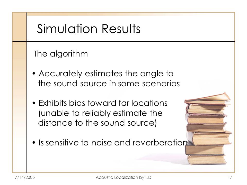 7/14/2005Acoustic Localization by ILD17 Simulation Results The algorithm Accurately estimates the angle to the sound source in some scenarios Exhibits bias toward far locations (unable to reliably estimate the distance to the sound source) Is sensitive to noise and reverberation