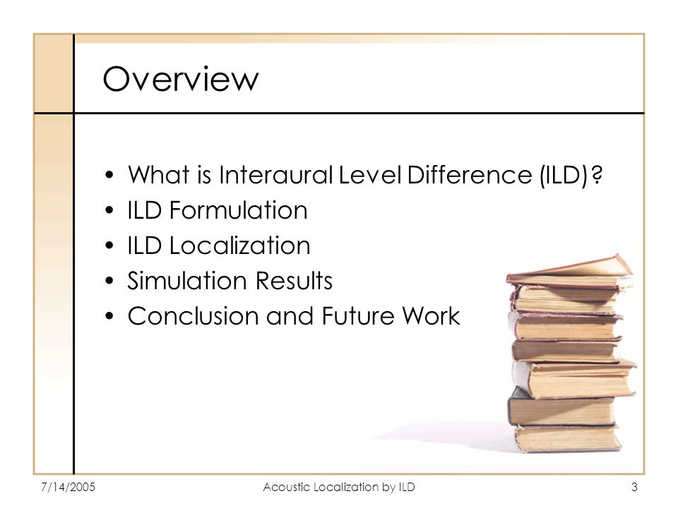 7/14/2005Acoustic Localization by ILD3 Overview What is Interaural Level Difference (ILD).