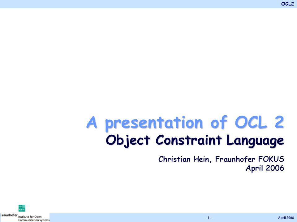 OCL2 April 2006 - 1 - A presentation of OCL 2 Object Constraint Language Christian Hein, Fraunhofer FOKUS April 2006
