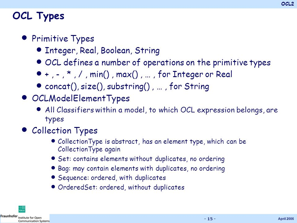 OCL2 April 2006 - 15 - OCL Types Primitive Types Integer, Real, Boolean, String OCL defines a number of operations on the primitive types +, -, *, /,