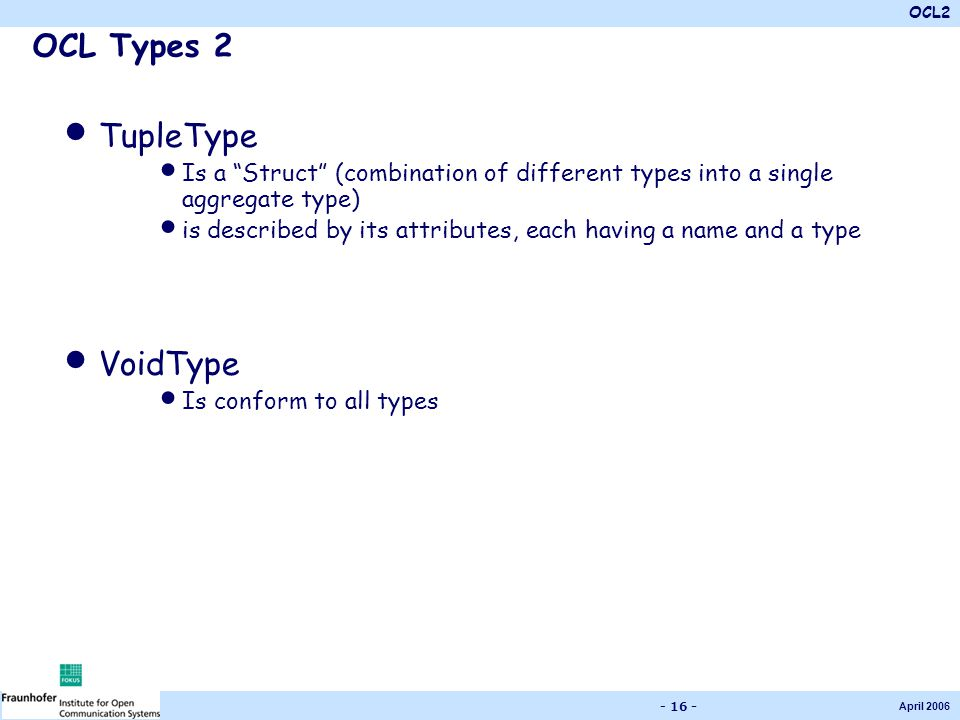 OCL2 April 2006 - 16 - OCL Types 2 TupleType Is a Struct (combination of different types into a single aggregate type) is described by its attributes, each having a name and a type VoidType Is conform to all types