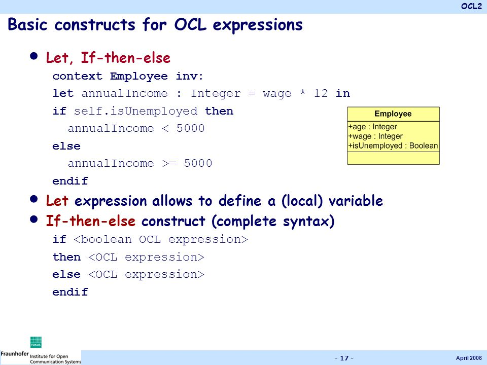 OCL2 April 2006 - 17 - Basic constructs for OCL expressions Let, If-then-else context Employee inv: let annualIncome : Integer = wage * 12 in if self.isUnemployed then annualIncome < 5000 else annualIncome >= 5000 endif Let expression allows to define a (local) variable If-then-else construct (complete syntax) if then else endif