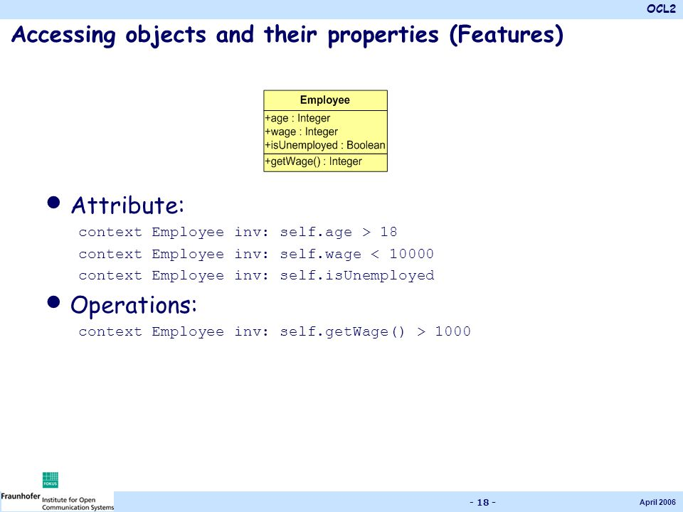 OCL2 April 2006 - 18 - Accessing objects and their properties (Features) Attribute: context Employee inv: self.age > 18 context Employee inv: self.wage < 10000 context Employee inv: self.isUnemployed Operations: context Employee inv: self.getWage() > 1000