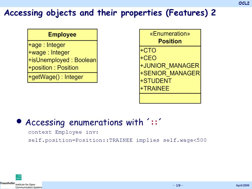 OCL2 April 2006 - 19 - Accessing objects and their properties (Features) 2 Accessing enumerations with ´::´ context Employee inv: self.position=Positi