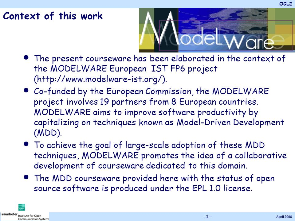 OCL2 April 2006 - 2 - Context of this work The present courseware has been elaborated in the context of the MODELWARE European IST FP6 project (http://www.modelware-ist.org/).