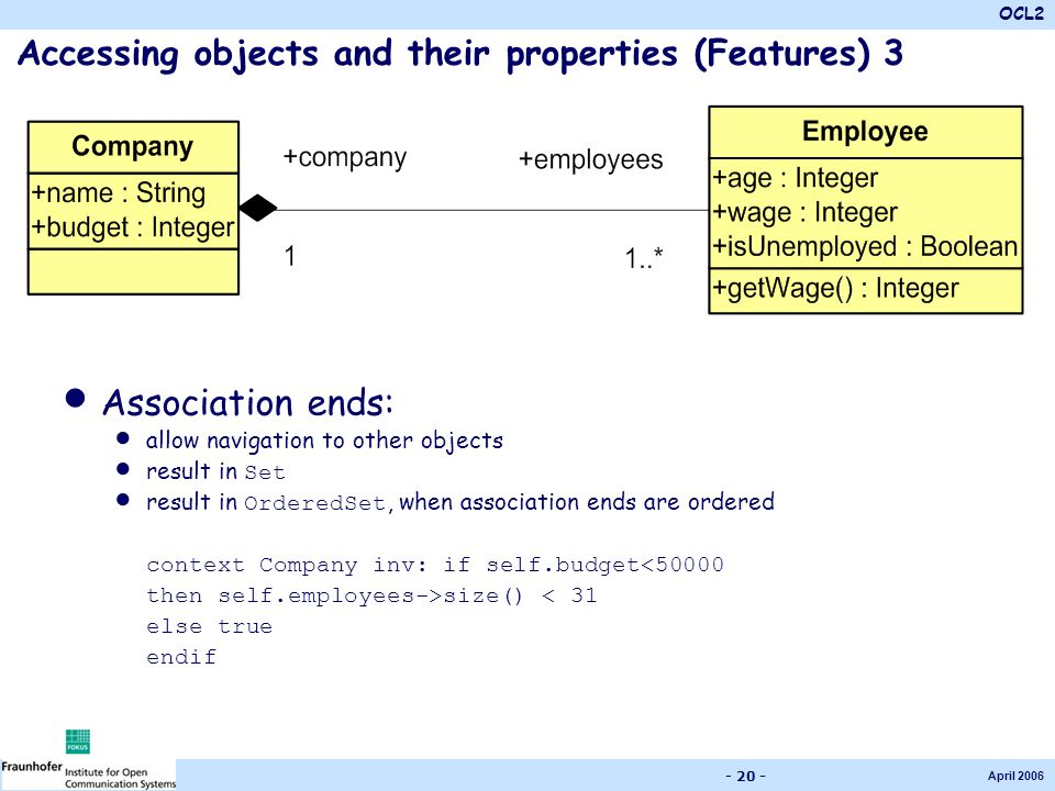 OCL2 April 2006 - 20 - Accessing objects and their properties (Features) 3 Association ends: allow navigation to other objects result in Set result in