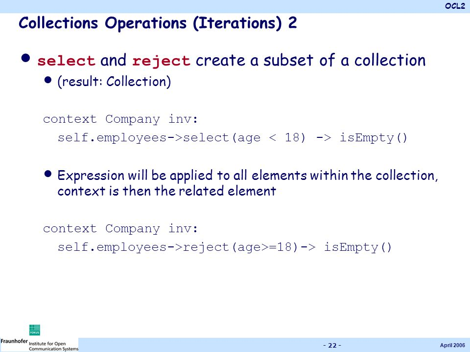 OCL2 April 2006 - 22 - Collections Operations (Iterations) 2 select and reject create a subset of a collection (result: Collection) context Company in
