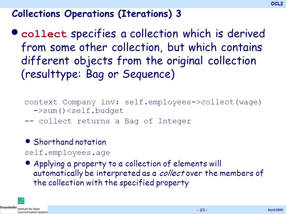 OCL2 April 2006 - 23 - Collections Operations (Iterations) 3 collect specifies a collection which is derived from some other collection, but which con