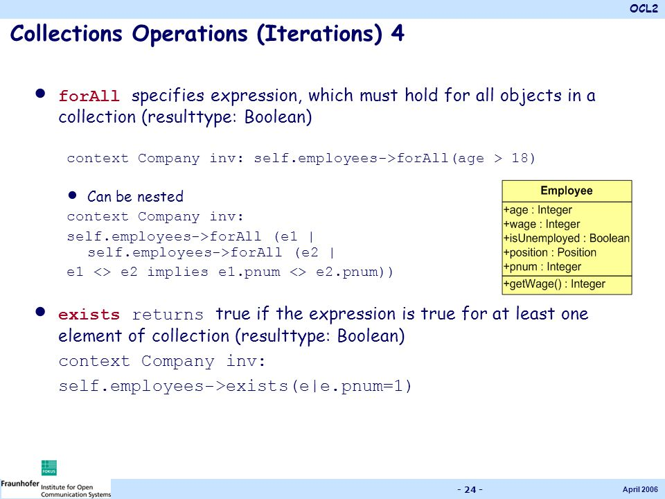 OCL2 April 2006 - 24 - Collections Operations (Iterations) 4 forAll specifies expression, which must hold for all objects in a collection (resulttype: Boolean) context Company inv: self.employees->forAll(age > 18) Can be nested context Company inv: self.employees->forAll (e1 | self.employees->forAll (e2 | e1 <> e2 implies e1.pnum <> e2.pnum)) exists returns true if the expression is true for at least one element of collection (resulttype: Boolean) context Company inv: self.employees->exists(e|e.pnum=1)