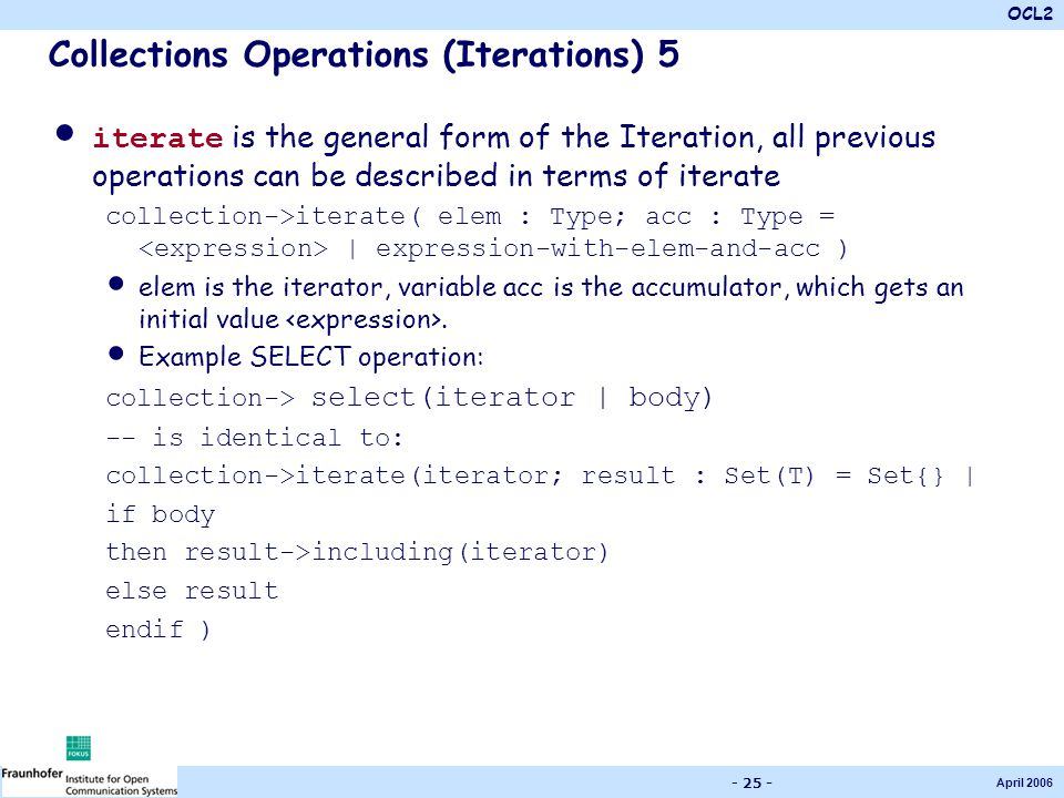 OCL2 April 2006 - 25 - Collections Operations (Iterations) 5 iterate is the general form of the Iteration, all previous operations can be described in