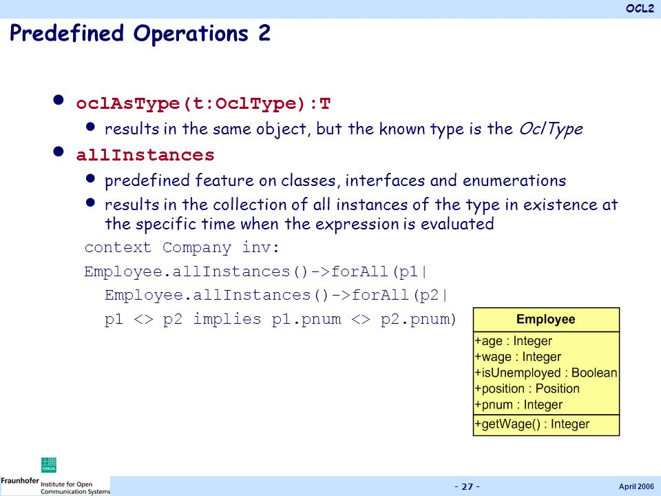 OCL2 April 2006 - 27 - Predefined Operations 2 oclAsType(t:OclType):T results in the same object, but the known type is the OclType allInstances prede