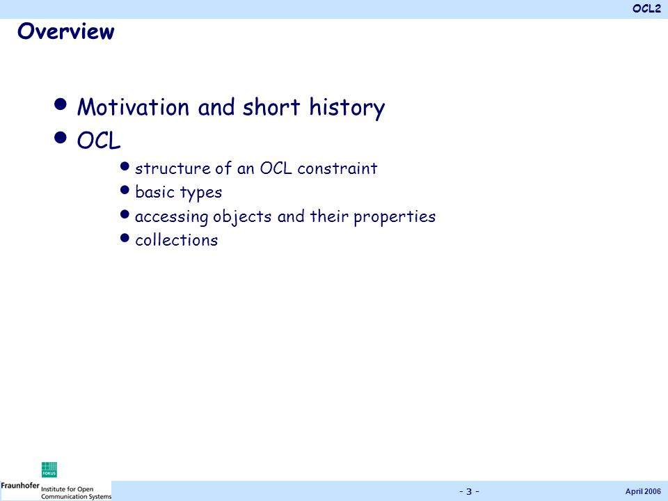 OCL2 April 2006 - 3 - Overview Motivation and short history OCL structure of an OCL constraint basic types accessing objects and their properties coll