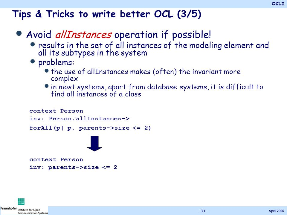 OCL2 April 2006 - 31 - Tips & Tricks to write better OCL (3/5) Avoid allInstances operation if possible! results in the set of all instances of the mo