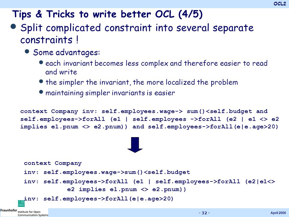 OCL2 April 2006 - 32 - Tips & Tricks to write better OCL (4/5) Split complicated constraint into several separate constraints ! Some advantages: each