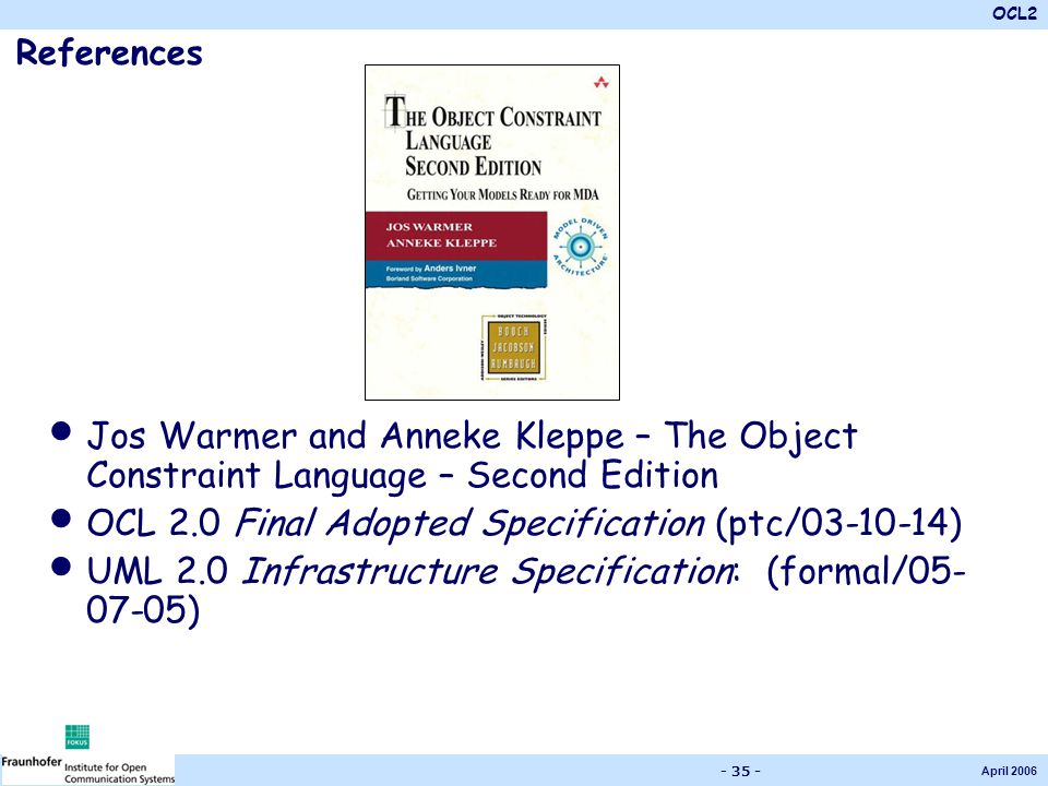 OCL2 April 2006 - 35 - References Jos Warmer and Anneke Kleppe – The Object Constraint Language – Second Edition OCL 2.0 Final Adopted Specification (ptc/03-10-14) UML 2.0 Infrastructure Specification: (formal/05- 07-05)