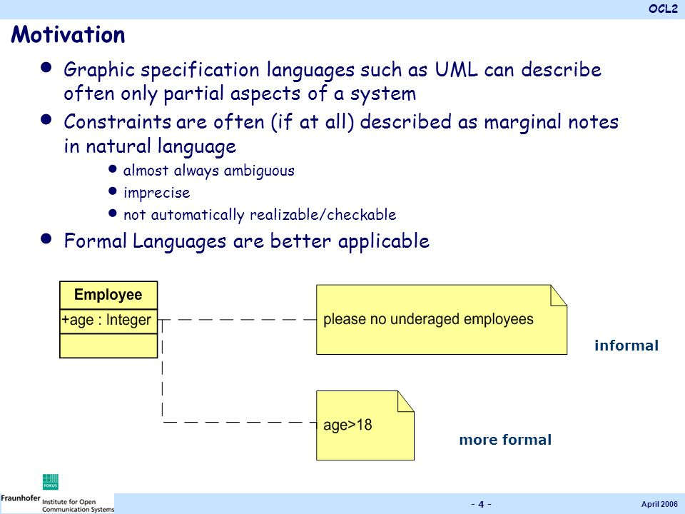 OCL2 April 2006 - 4 - Motivation Graphic specification languages such as UML can describe often only partial aspects of a system Constraints are often (if at all) described as marginal notes in natural language almost always ambiguous imprecise not automatically realizable/checkable Formal Languages are better applicable informal more formal