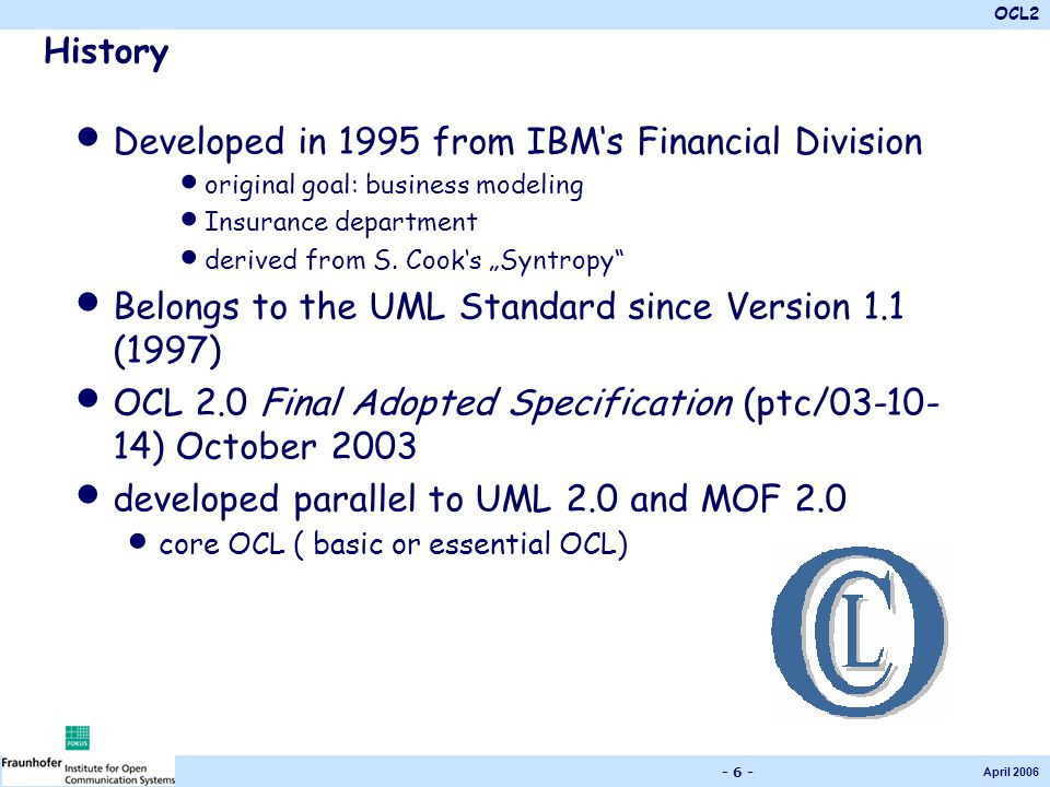 OCL2 April 2006 - 6 - History Developed in 1995 from IBM's Financial Division original goal: business modeling Insurance department derived from S.
