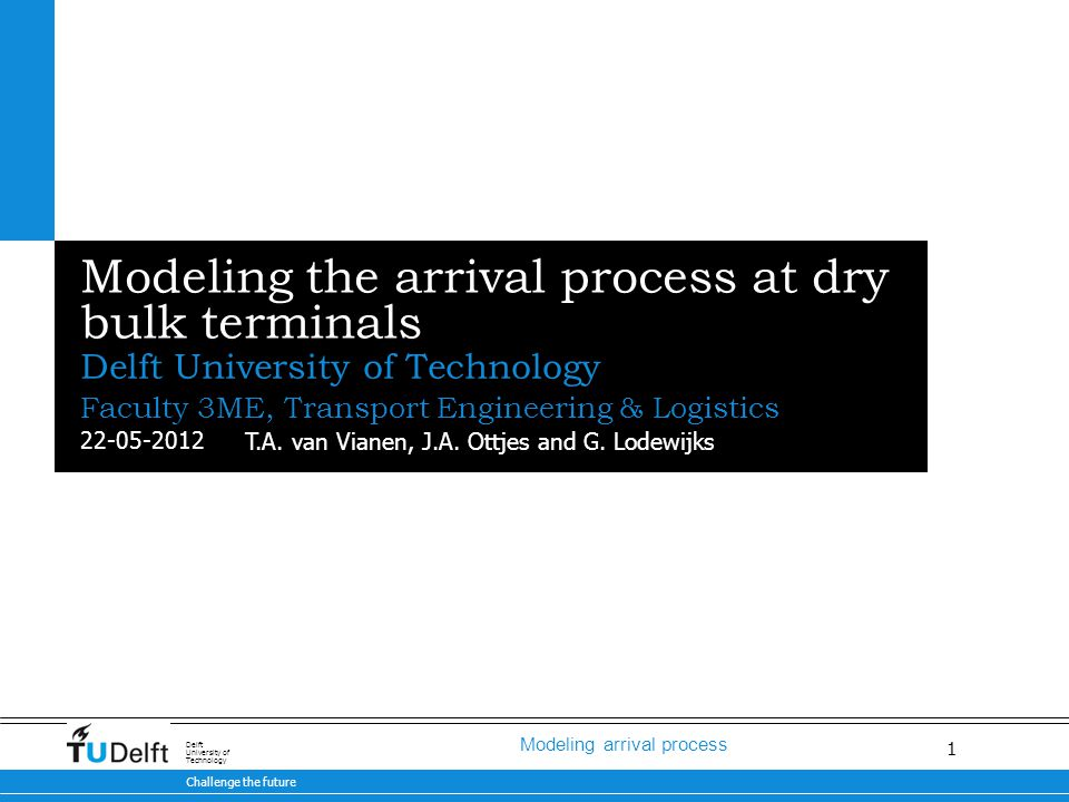 1 Modeling arrival process 22-05-2012 Challenge the future Delft University of Technology Modeling the arrival process at dry bulk terminals Delft University of Technology T.A.
