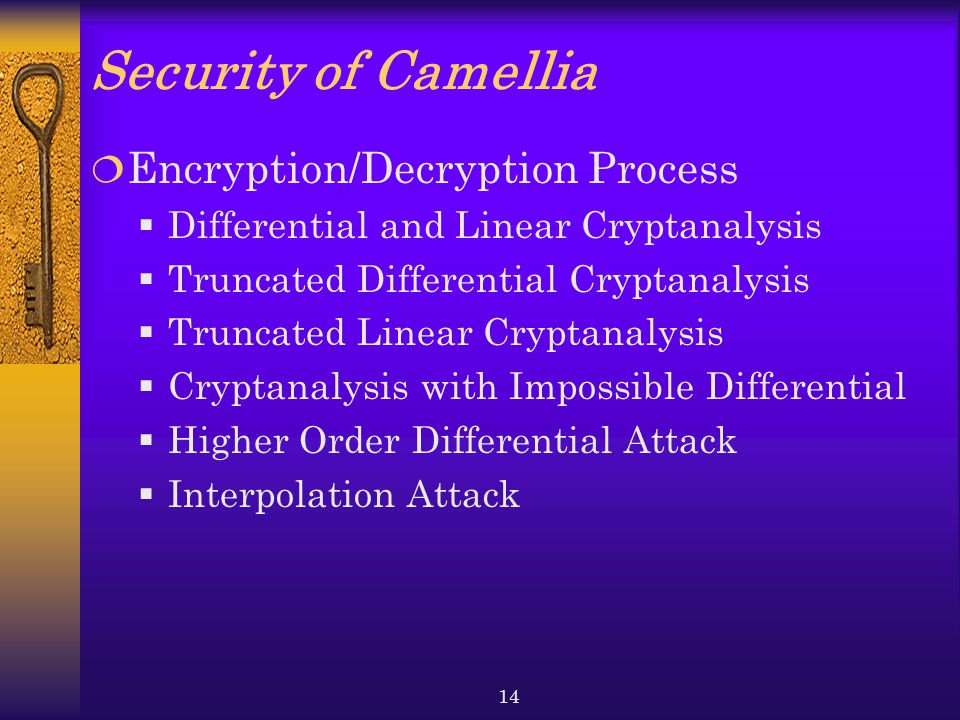 14 Security of Camellia  Encryption/Decryption Process  Differential and Linear Cryptanalysis  Truncated Differential Cryptanalysis  Truncated Linear Cryptanalysis  Cryptanalysis with Impossible Differential  Higher Order Differential Attack  Interpolation Attack