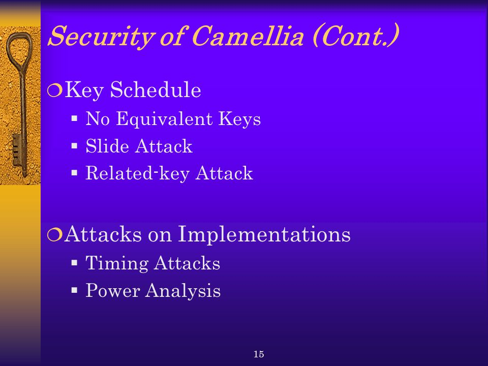 15 Security of Camellia (Cont.)  Key Schedule  No Equivalent Keys  Slide Attack  Related-key Attack  Attacks on Implementations  Timing Attacks  Power Analysis