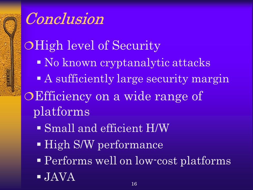 16 Conclusion  High level of Security  No known cryptanalytic attacks  A sufficiently large security margin  Efficiency on a wide range of platforms  Small and efficient H/W  High S/W performance  Performs well on low-cost platforms  JAVA