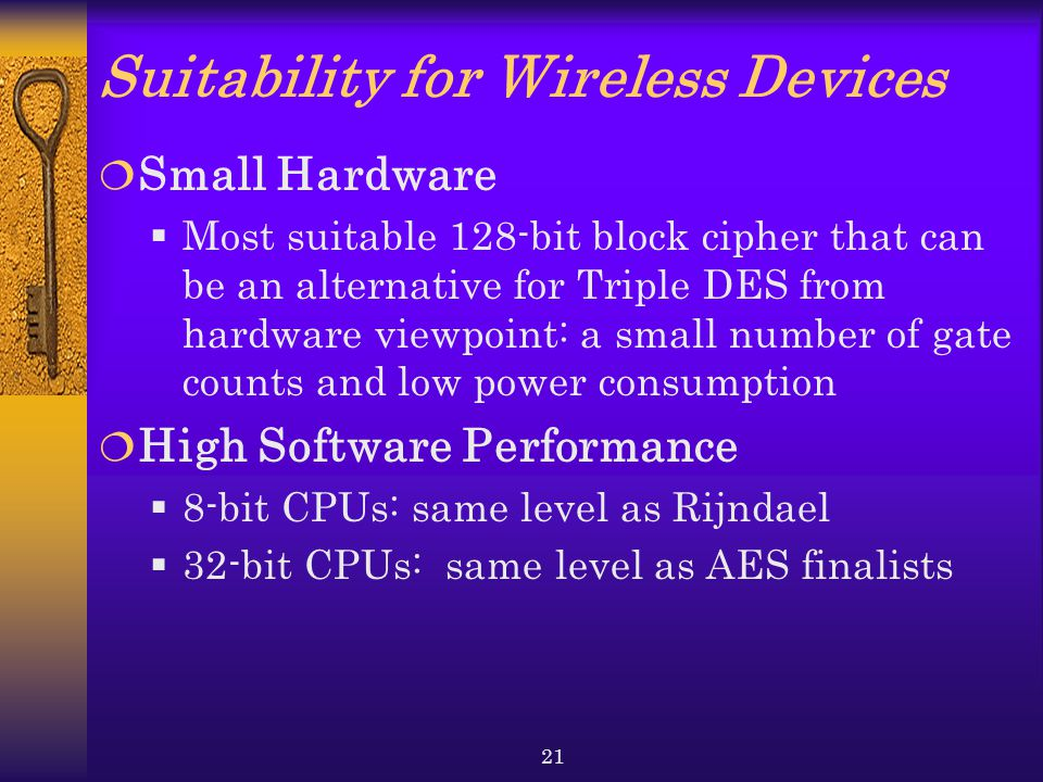 21 Suitability for Wireless Devices  Small Hardware  Most suitable 128-bit block cipher that can be an alternative for Triple DES from hardware viewpoint: a small number of gate counts and low power consumption  High Software Performance  8-bit CPUs: same level as Rijndael  32-bit CPUs: same level as AES finalists