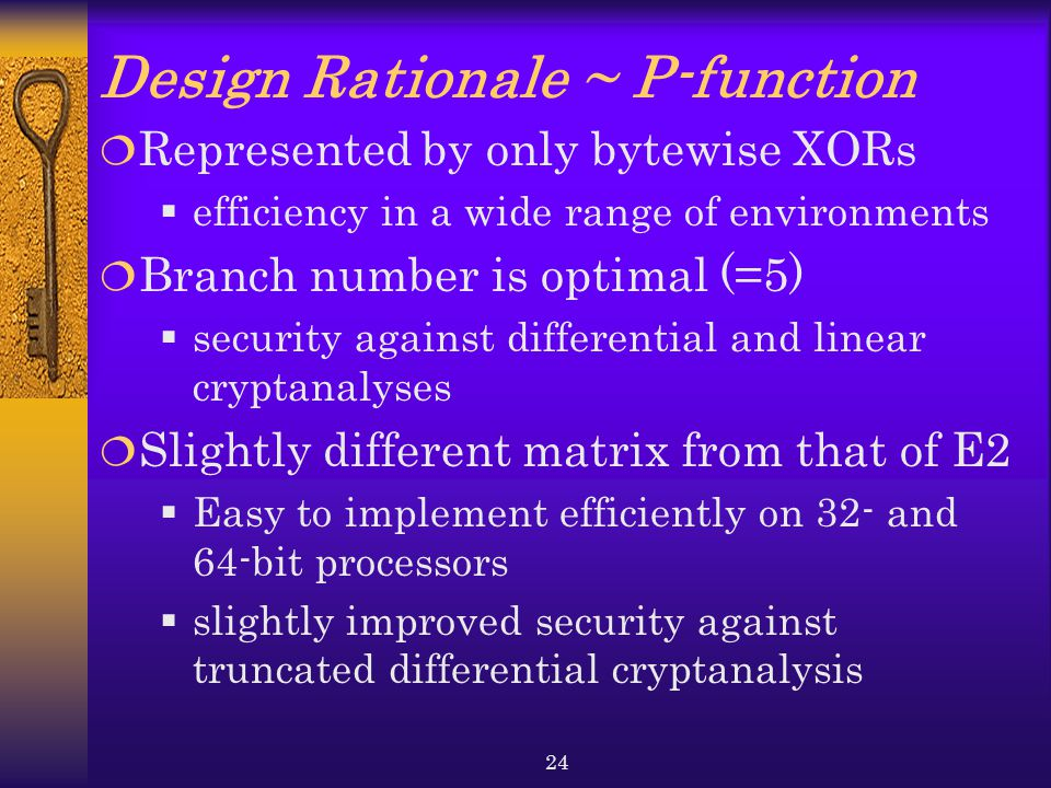 24 Design Rationale ~ P-function  Represented by only bytewise XORs  efficiency in a wide range of environments  Branch number is optimal (=5)  security against differential and linear cryptanalyses  Slightly different matrix from that of E2  Easy to implement efficiently on 32- and 64-bit processors  slightly improved security against truncated differential cryptanalysis