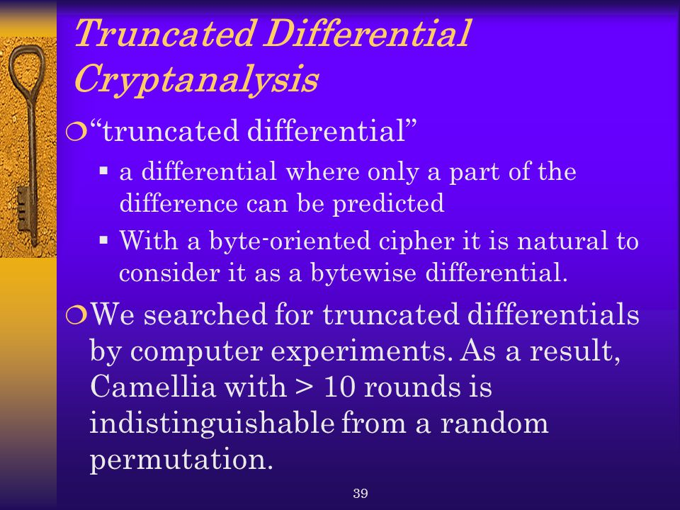 39 Truncated Differential Cryptanalysis  truncated differential  a differential where only a part of the difference can be predicted  With a byte-oriented cipher it is natural to consider it as a bytewise differential.