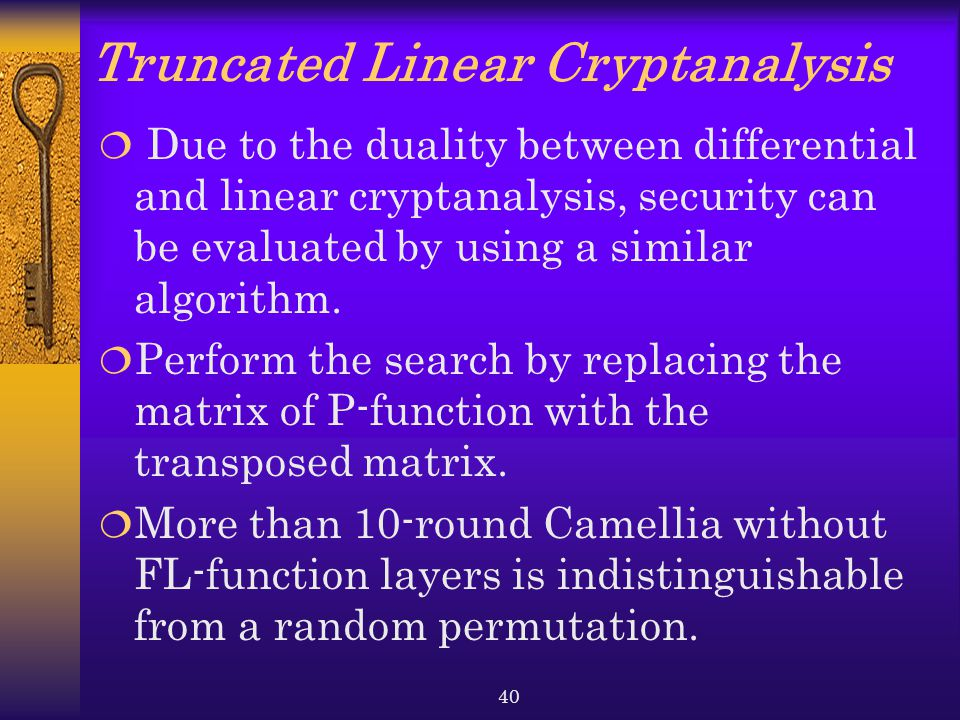 40 Truncated Linear Cryptanalysis  Due to the duality between differential and linear cryptanalysis, security can be evaluated by using a similar algorithm.