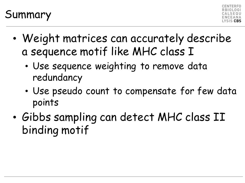 Summary Weight matrices can accurately describe a sequence motif like MHC class I Use sequence weighting to remove data redundancy Use pseudo count to compensate for few data points Gibbs sampling can detect MHC class II binding motif