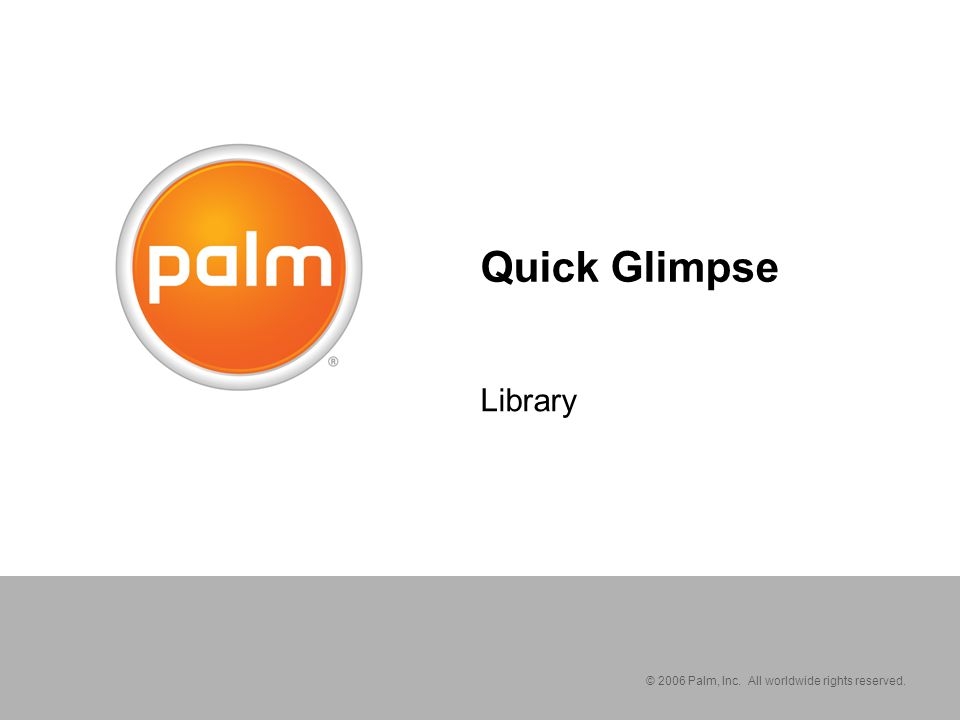 © 2006 Palm, Inc. All worldwide rights reserved. Quick Glimpse Library