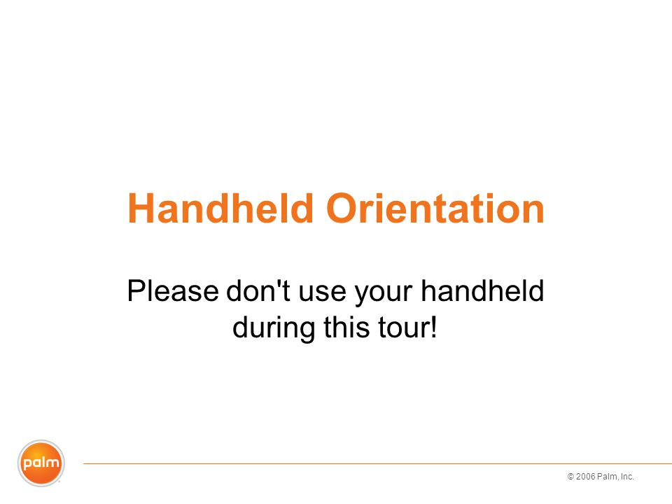 © 2006 Palm, Inc. Handheld Orientation Please don't use your handheld during this tour!