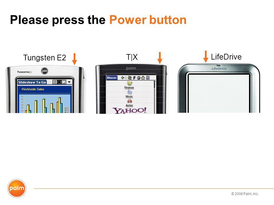 © 2006 Palm, Inc. Please press the Power button LifeDrive T|X Tungsten E2