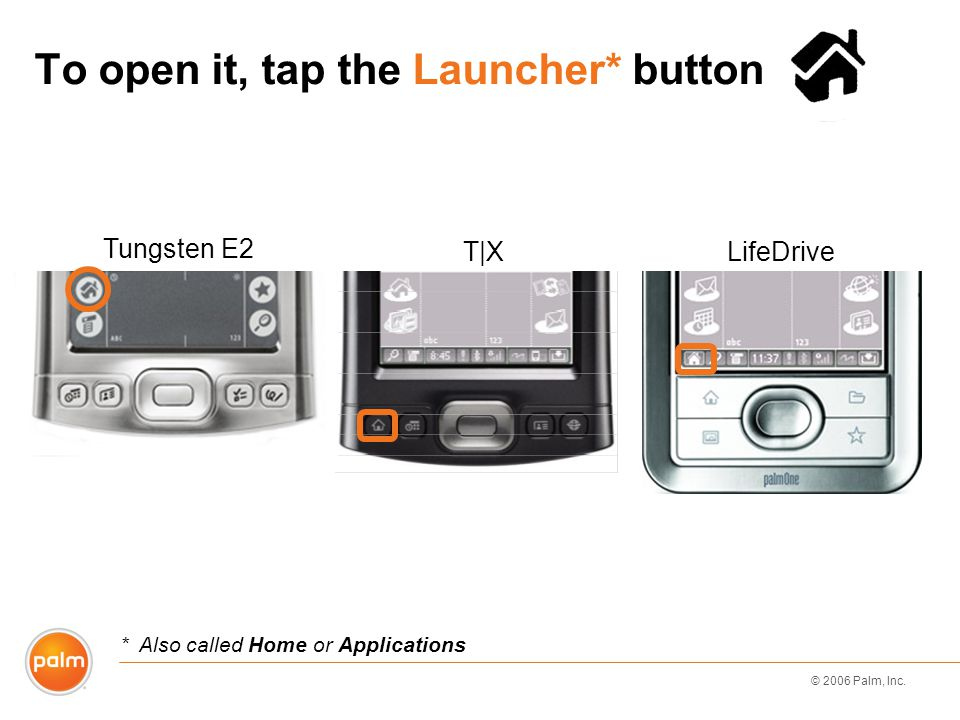 © 2006 Palm, Inc. To open it, tap the Launcher* button Tungsten E2 *Also called Home or Applications LifeDriveT|X