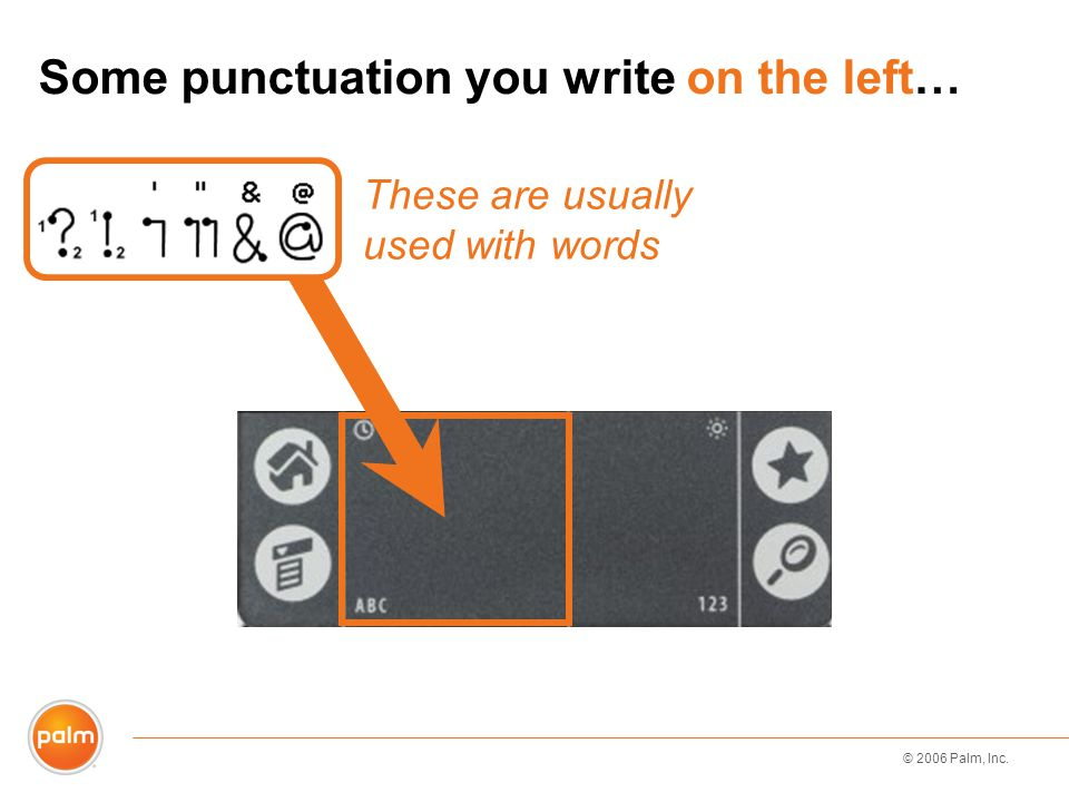 © 2006 Palm, Inc. Some punctuation you write on the left… These are usually used with words