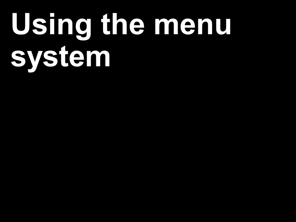 Using the menu system